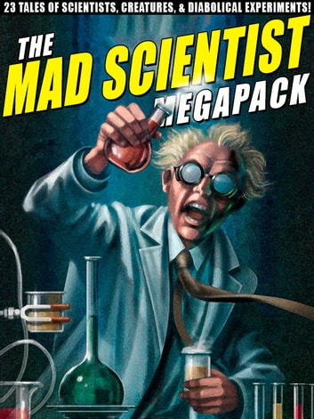 The Mad Scientist Megapack - 23 Tales of Scientists, Creatures, & Diabolical Experiments! ebook by Lawrence Watt-Evans Lawrence Lawrence Watt-Evans Watt-Evans,Edward M. Lerner