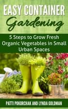 Easy Container Gardening: 5 Steps to Grow Fresh Organic Vegetables in Small Urban Spaces ebook by Lynda Goldman
