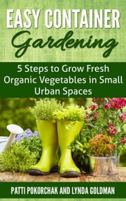 Easy Container Gardening: 5 Steps to Grow Fresh Organic Vegetables in Small Urban Spaces - Natural Health, #1 ebook by Lynda Goldman