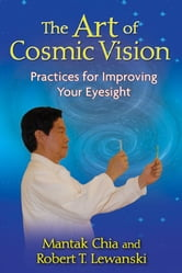 The Art of Cosmic Vision - Practices for Improving Your Eyesight ebook by Mantak Chia,Robert T. Lewanski