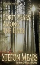 Forty Years Among the Elves ebook by Stefon Mears