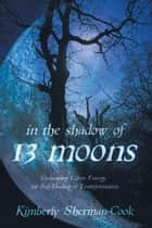 In the Shadow of 13 Moons - Embracing Lunar Energy for Self-Healing and Transformation ebook by Kimberly Sherman-Cook