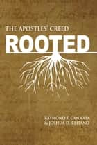 Rooted - the Apostles' Creed ebook by Raymond F. Cannata, Joshua D. Reitano
