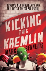Kicking the Kremlin - Russia's New Dissidents and the Battle to Topple Putin ebook by Marc Bennetts