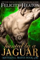 Hunted by a Jaguar (Eternal Mates Romance Series Book 4) ebook by Felicity Heaton