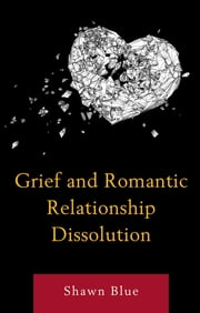 Grief and Romantic Relationship Dissolution ebook by Shawn Blue