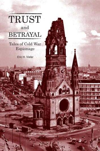 Trust and Betrayal - Tales of Cold War Espionage ebook by Eric H. Vieler
