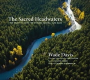 The Sacred Headwaters: The Fight to Save the Stikine, Skeena, and Nass ebook by Davis, Wade