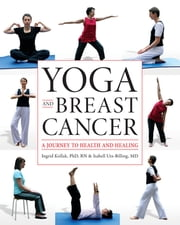 Yoga and Breast Cancer - A Journey to Health and Healing ebook by Ingrid Kollak, Phd, RN,Isabell Utz-Billing, MD