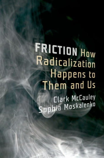 Friction - How Radicalization Happens to Them and Us ebook by Clark McCauley,Sophia Moskalenko