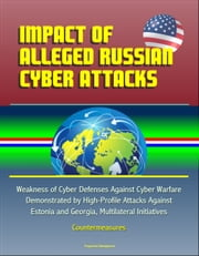 Impact of Alleged Russian Cyber Attacks: Weakness of Cyber Defenses Against Cyber Warfare Demonstrated by High-Profile Attacks Against Estonia and Georgia, Multilateral Initiatives, Countermeasures