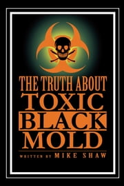 The Truth About Toxic Black Mold ebook by Mike Shaw
