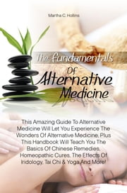 The Fundamentals Of Alternative Medicine - This Amazing Guide To Alternative Medicine Will Let You Experience The Wonders Of Alternative Medicine, Plus This Handbook Will Teach You The Basics Of Chinese Remedies, Homeopathic Cures, The Effects Of Iridology, Tai Chi & Yoga And More! ebook by Martha C. Hollins