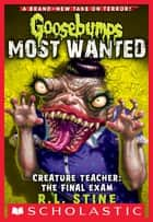 Creature Teacher: The Final Exam (Goosebumps Most Wanted #6) eBook par R.L. Stine