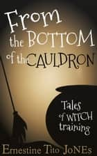 From the Bottom of the Cauldron: Tales of Witch Training ebook by Ernestine Tito Jones