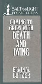 Coming to Grips with Death and Dying ebook by Erwin W. Lutzer