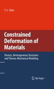 Constrained Deformation of Materials - Devices, Heterogeneous Structures and Thermo-Mechanical Modeling ebook by Y.-L. Shen
