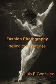 Fashion Photography - selling to magazines ebook by Luis E Gonzalez