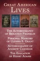 Great American Lives - The Autobiography of Benjamin Franklin, Personal Memoirs of Ulysses S. Grant, Autobiography of Andrew Carnegie, and The Education of Henry Adams ebook by Benjamin Franklin, Ulysses S. Grant, Andrew Carnegie,...