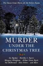 Murder under the Christmas Tree - Ten Classic Crime Stories for the Festive Season ebook by Cecily Gayford, Arthur Conan Doyle, Dorothy L Sayers,...