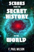 Scenes from the Secret History of the World - The Secret History of the World ebook by F. Paul Wilson