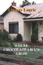 Where Chocolate Lily's Grow ebook by Lindsay Laurie