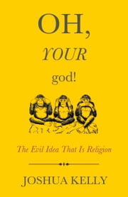Oh, Your God! - The Evil Idea That Is Religion ebook by Joshua Kelly