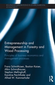Entrepreneurship and Management in Forestry and Wood Processing - Principles of Business Economics and Management Processes ebook by Franz Schmithüsen,Bastian Kaiser,Albin Schmidhauser,Stephan Mellinghoff,Karoline Perchthaler,Alfred W. Kammerhofer