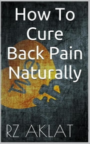 How To Cure Back Pain Naturally ebook by RZ Aklat
