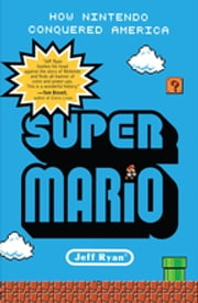 Super Mario - How Nintendo Conquered America ebook by Jeff Ryan