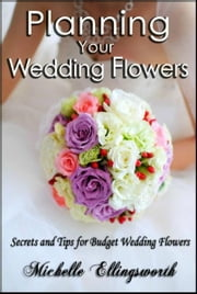 Planning Your Wedding Flowers: Secrets and Tips for Budget Wedding Flowers ebook by Michelle Ellingsworth
