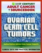 21st Century Adult Cancer Sourcebook: Ovarian Germ Cell Tumors - Clinical Data for Patients, Families, and Physicians ebook by Progressive Management