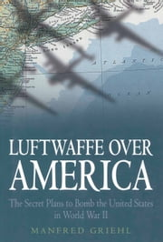 Luftwaffe Over America - The Secret Plans to Bomb the United States in World War II ebook by Manfred Griehl