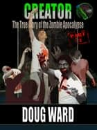 Creator; The True Story of the Zombie Apocalypse Part 3 ebook by