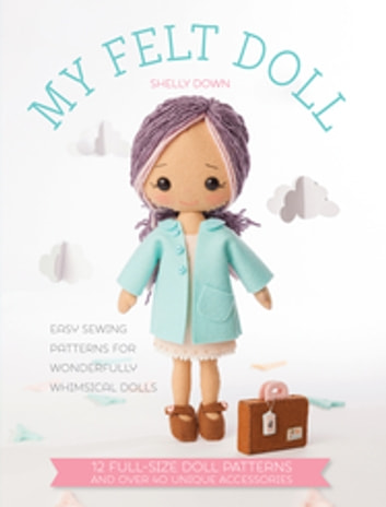 My Felt Doll - 12 Easy Patterns for Wonderful Whimsical Dolls ebook by Shelly Down