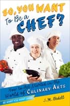 So, You Want to Be a Chef? - How to Get Started in the World of Culinary Arts ebook by J. M. Bedell