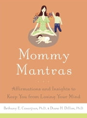 Mommy Mantras - Affirmations and Insights to Keep You From Losing Your Mind ebook by Bethany E. Casarjian, Ph.D., Diane H. Dillon,...