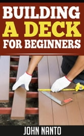 BUILDING A DECK - FOR BEGINNERS ebook by John Nanto