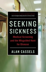 Seeking Sickness - Medical Screening and the Misguided Hunt for Disease ebook by Alan Cassels,Dr H. Gilbert Welch