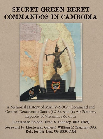 Secret Green Beret Commandos in Cambodia - A Memorial History of Macv-Sog'S Command and Control Detachment South (Ccs), and Its Air Partners, Republic of Vietnam, 1967-1972 ebook by LTC Fred S. Lindsey