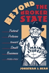Beyond the Broker State - Federal Policies Toward Small Business, 1936-1961 ebook by Jonathan J. Bean