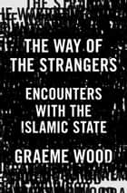The Way of the Strangers - Encounters with the Islamic State ebook by Graeme Wood