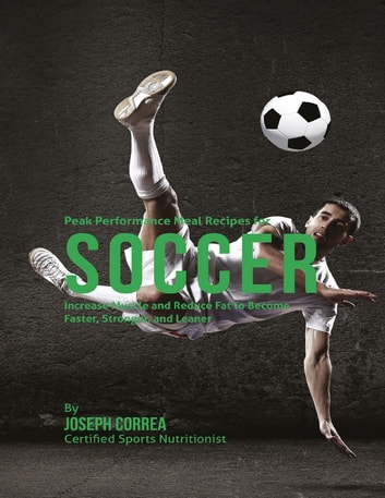 Peak Performance Meal Recipes for Soccer: Increase Muscle and Reduce Fat to Become Faster, Stronger, and Leaner ebook by Joseph Correa