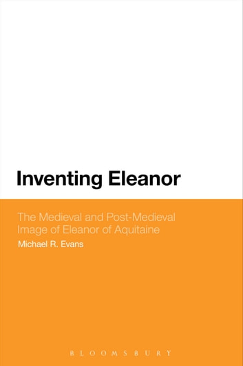 Inventing Eleanor - The Medieval and Post-Medieval Image of Eleanor of Aquitaine ebook by Dr Michael R. Evans