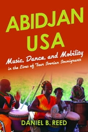 Abidjan USA - Music, Dance, and Mobility in the Lives of Four Ivorian Immigrants ebook by Daniel B. Reed