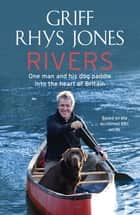 Rivers - One man and his dog paddle into the heart of Britain ebook by Griff Rhys Jones