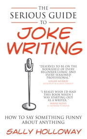 Serious Guide to Joke Writing - How To Say Something Funny About Anything ebook by Sally Holloway