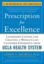Prescription for Excellence: Leadership Lessons for Creating a World Class Customer Experience from UCLA Health System ebook by Joseph A. Michelli