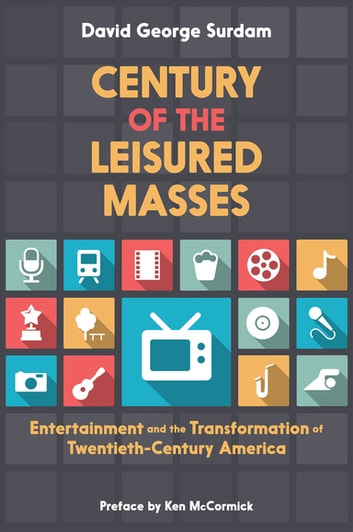 Century of the Leisured Masses - Entertainment and the Transformation of Twentieth-Century America ebook by David George Surdam