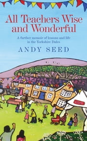 All Teachers Wise and Wonderful (Book 2) - A warm and witty memoir of teaching life in the Yorkshire Dales ebook by Andy Seed